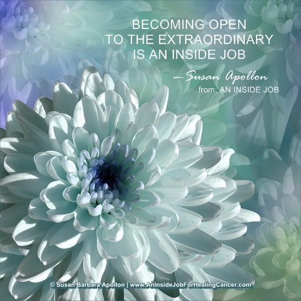 BECOMING OPEN TO THE EXTRAORDINARY IS AN INSIDE JOB . . .