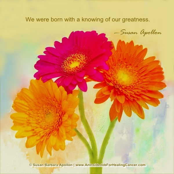 We were born with a knowing of our greatness…