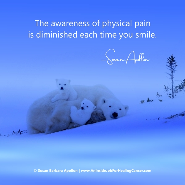The awareness of physical pain is diminished each time you smile…